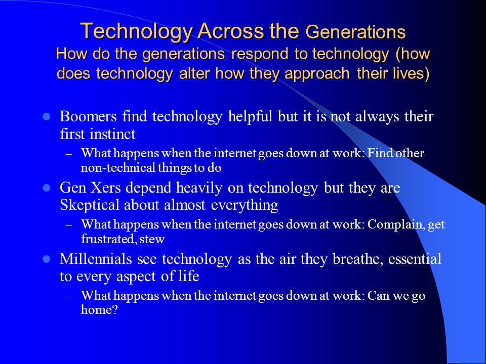Technology Across the Generations How do the generations respond to technology (how does technology alter how they approach their lives) Boomers find technology helpful but it is not always their first instinct – What happens when the internet goes down at work: Find other non-technical things to do Gen Xers depend heavily on technology but they are Skeptical about almost everything – What happens when the internet goes down at work: Complain, get frustrated, stew Millennials see technology as the air they breathe, essential to every aspect of life – What happens when the internet goes down at work: Can we go home