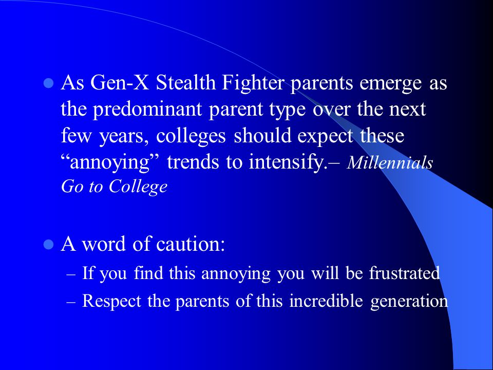 As Gen-X Stealth Fighter parents emerge as the predominant parent type over the next few years, colleges should expect these annoying trends to intensify.– Millennials Go to College A word of caution: – If you find this annoying you will be frustrated – Respect the parents of this incredible generation