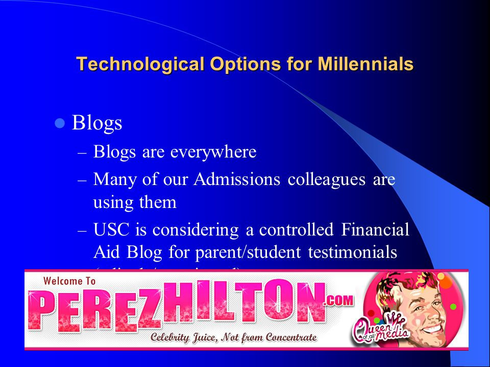 Technological Options for Millennials Blogs – Blogs are everywhere – Many of our Admissions colleagues are using them – USC is considering a controlled Financial Aid Blog for parent/student testimonials (edited / monitored)