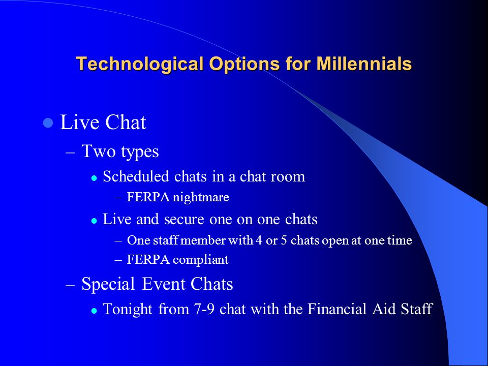 Technological Options for Millennials Live Chat – Two types Scheduled chats in a chat room –FERPA nightmare Live and secure one on one chats –One staff member with 4 or 5 chats open at one time –FERPA compliant – Special Event Chats Tonight from 7-9 chat with the Financial Aid Staff