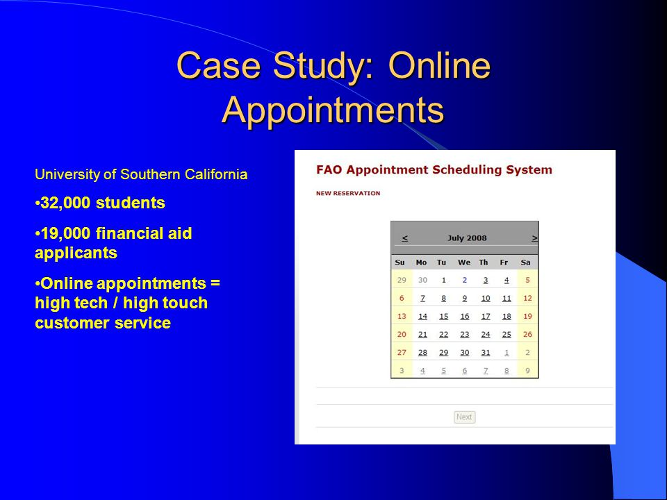 Case Study: Online Appointments University of Southern California 32,000 students 19,000 financial aid applicants Online appointments = high tech / high touch customer service