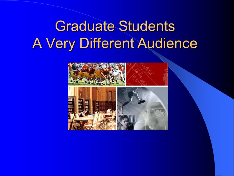 Graduate Students A Very Different Audience