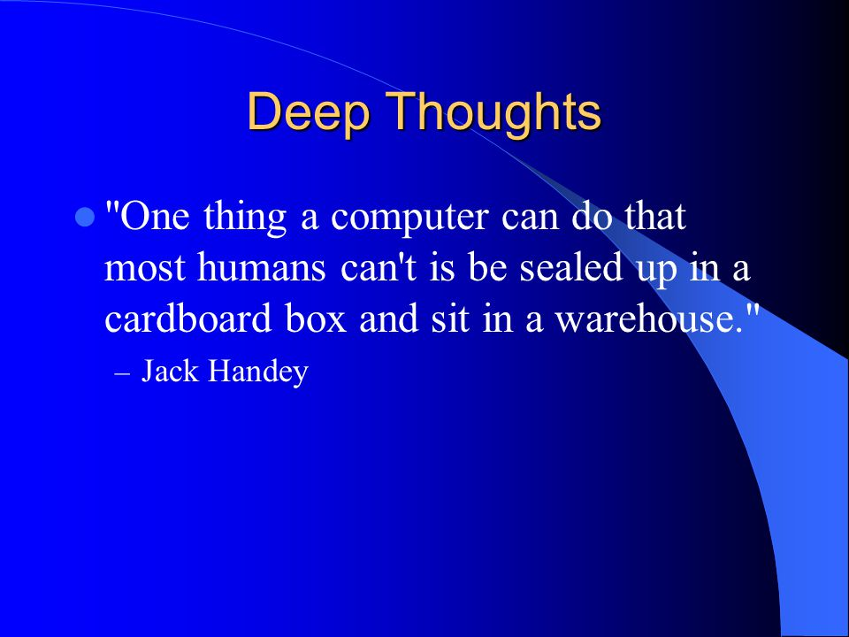 Deep Thoughts One thing a computer can do that most humans can t is be sealed up in a cardboard box and sit in a warehouse. – Jack Handey