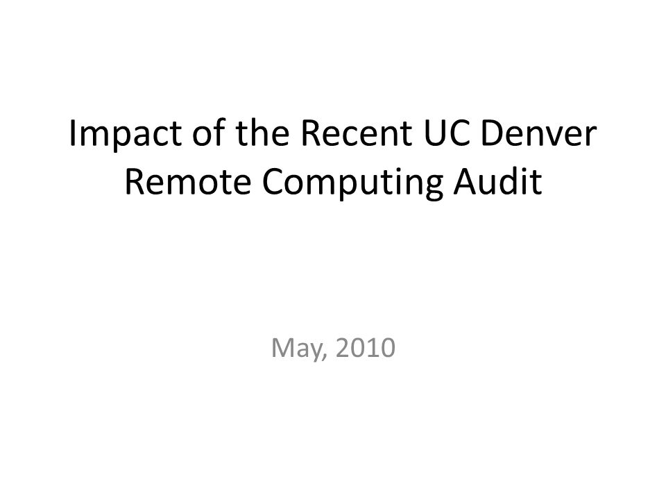 Impact of the Recent UC Denver Remote Computing Audit May, 2010