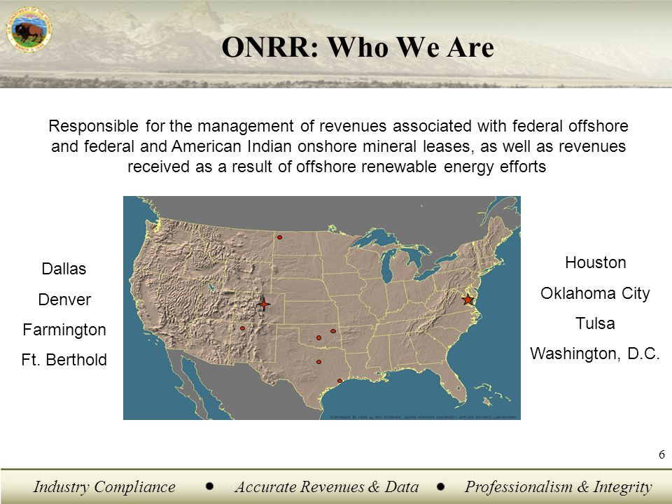 Industry ComplianceAccurate Revenues & DataProfessionalism & Integrity 6 ONRR: Who We Are Responsible for the management of revenues associated with federal offshore and federal and American Indian onshore mineral leases, as well as revenues received as a result of offshore renewable energy efforts Dallas Denver Farmington Ft.