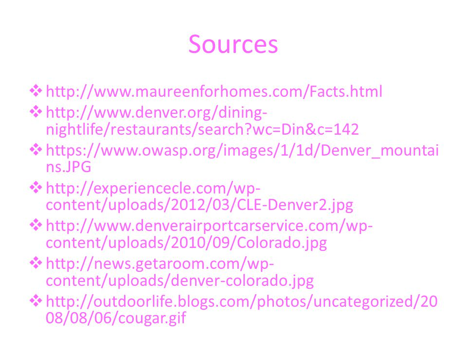 Sources  http://www.maureenforhomes.com/Facts.html  http://www.denver.org/dining- nightlife/restaurants/search wc=Din&c=142  https://www.owasp.org/images/1/1d/Denver_mountai ns.JPG  http://experiencecle.com/wp- content/uploads/2012/03/CLE-Denver2.jpg  http://www.denverairportcarservice.com/wp- content/uploads/2010/09/Colorado.jpg  http://news.getaroom.com/wp- content/uploads/denver-colorado.jpg  http://outdoorlife.blogs.com/photos/uncategorized/20 08/08/06/cougar.gif