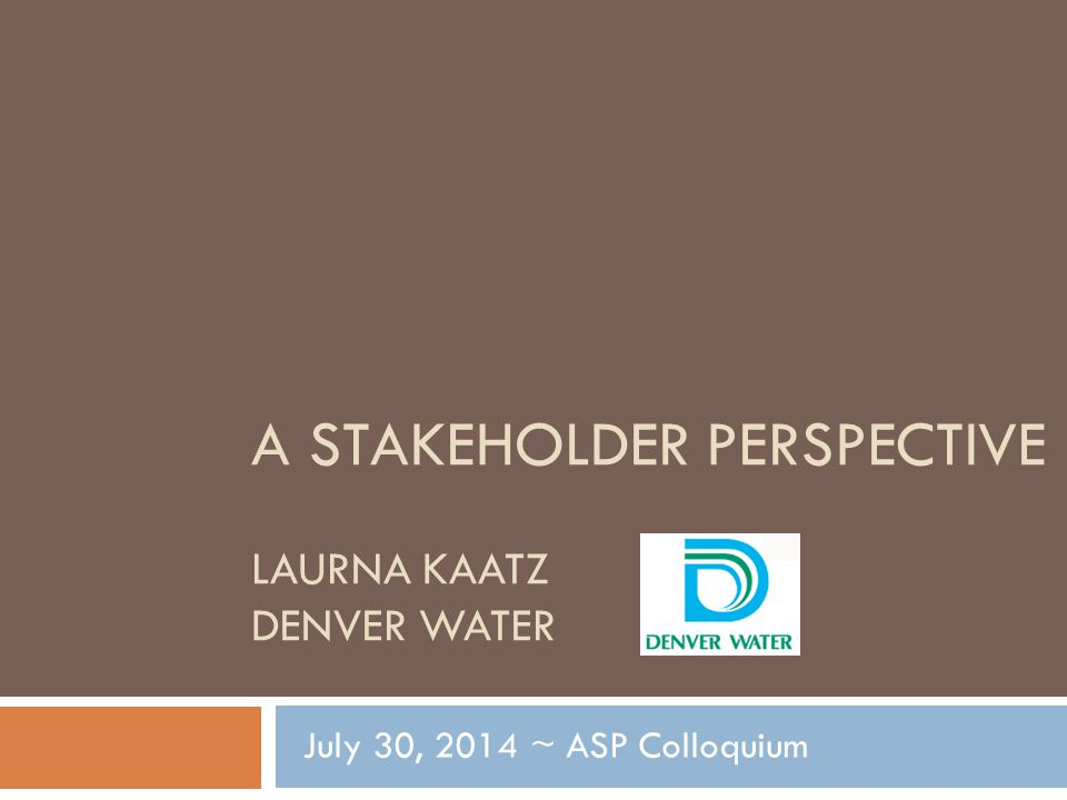 A STAKEHOLDER PERSPECTIVE LAURNA KAATZ DENVER WATER July 30, 2014 ~ ASP Colloquium