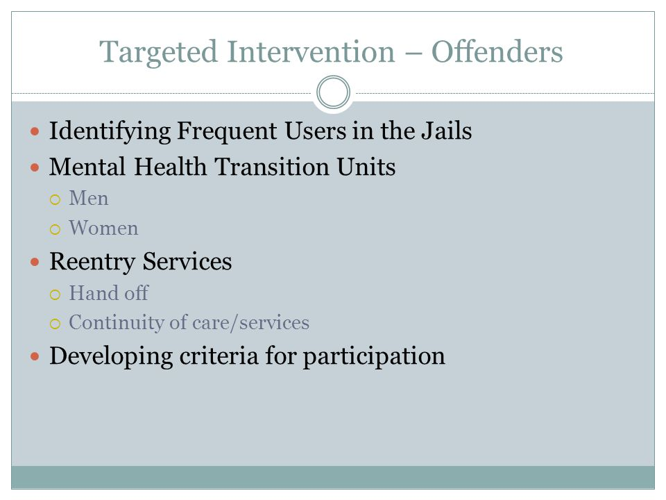 Targeted Intervention – Offenders Identifying Frequent Users in the Jails Mental Health Transition Units  Men  Women Reentry Services  Hand off  Continuity of care/services Developing criteria for participation