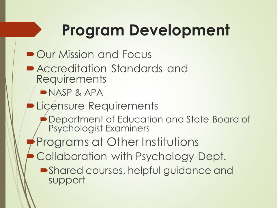 Program Development  Our Mission and Focus  Accreditation Standards and Requirements  NASP & APA  Licensure Requirements  Department of Education and State Board of Psychologist Examiners  Programs at Other Institutions  Collaboration with Psychology Dept.