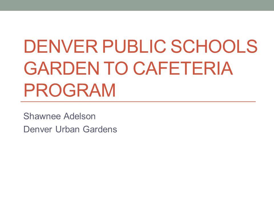 DENVER PUBLIC SCHOOLS GARDEN TO CAFETERIA PROGRAM Shawnee Adelson Denver Urban Gardens