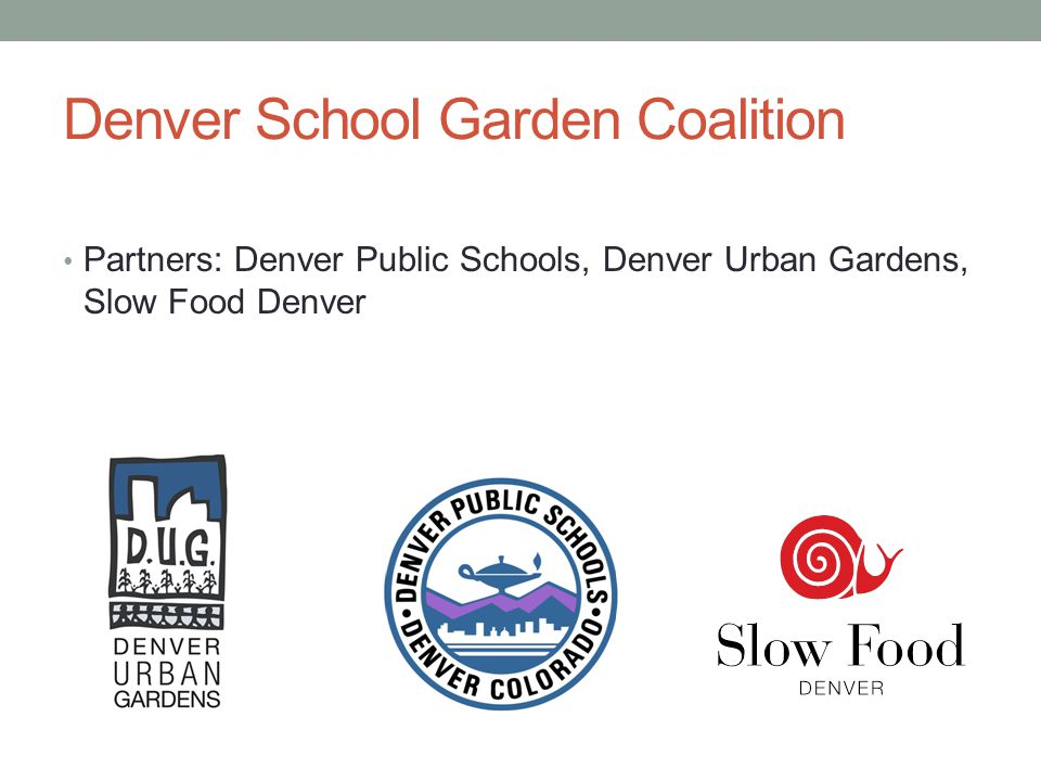 Denver School Garden Coalition Partners: Denver Public Schools, Denver Urban Gardens, Slow Food Denver