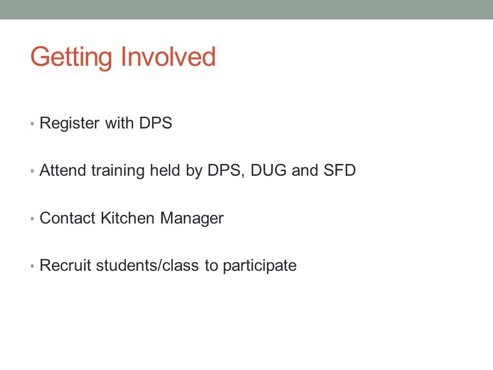 Getting Involved Register with DPS Attend training held by DPS, DUG and SFD Contact Kitchen Manager Recruit students/class to participate