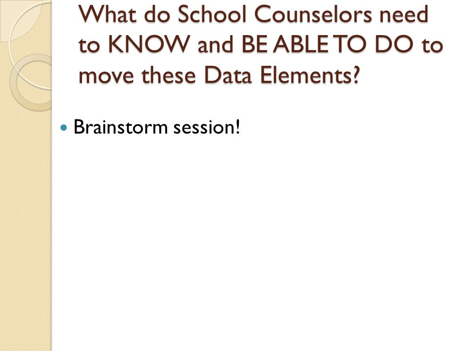 What do School Counselors need to KNOW and BE ABLE TO DO to move these Data Elements.