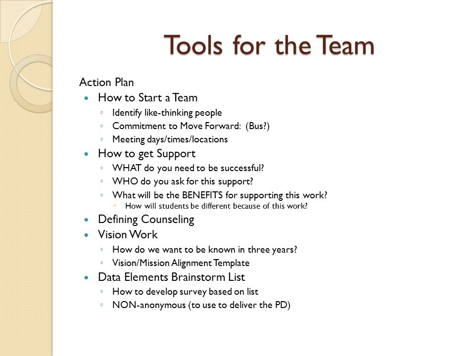 Tools for the Team Action Plan How to Start a Team ◦ Identify like-thinking people ◦ Commitment to Move Forward: (Bus ) ◦ Meeting days/times/locations How to get Support ◦ WHAT do you need to be successful.