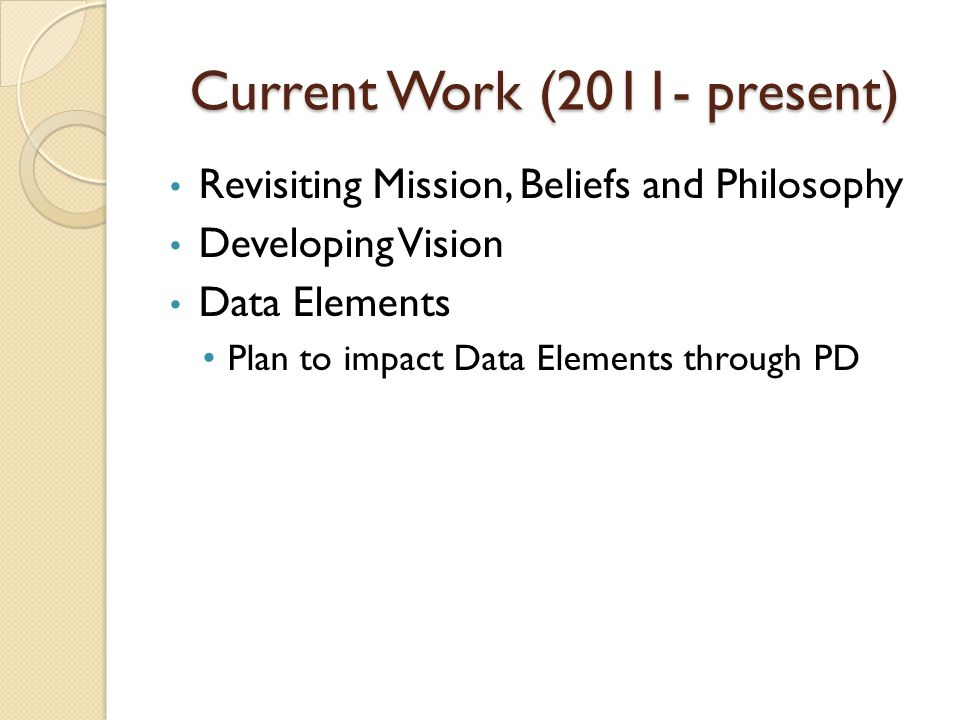 Current Work (2011- present) Revisiting Mission, Beliefs and Philosophy Developing Vision Data Elements Plan to impact Data Elements through PD