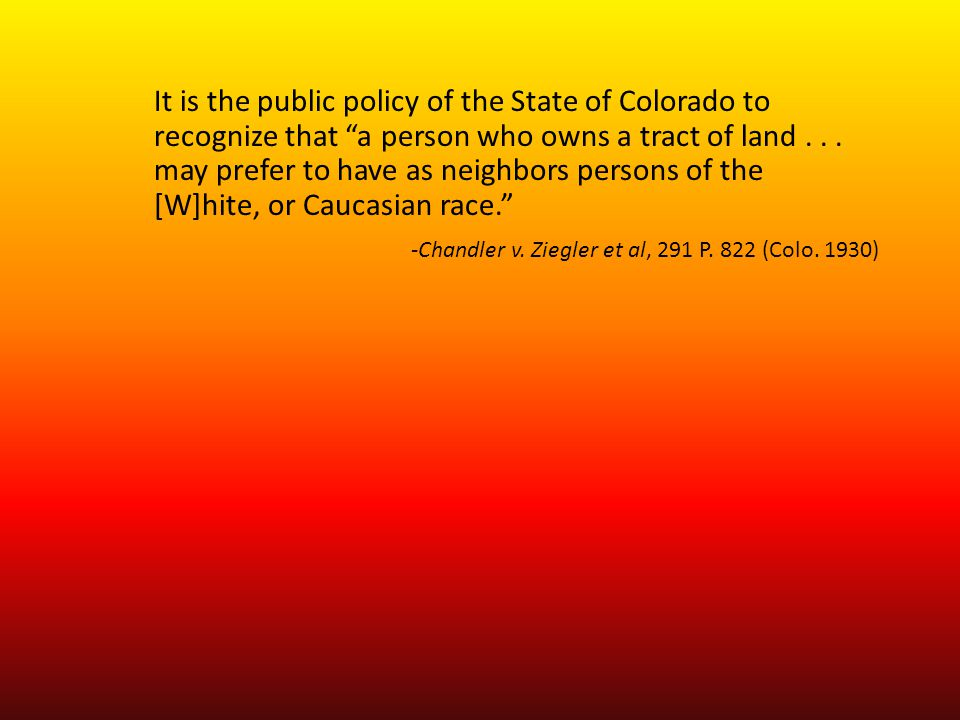 "It is the public policy of the State of Colorado to recognize that ""a person who owns a tract of land... may prefer to have as neighbors persons of th"