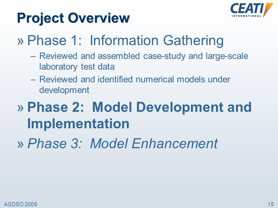 ASDSO 200915 Project Overview »Phase 1: Information Gathering –Reviewed and assembled case-study and large-scale laboratory test data –Reviewed and id