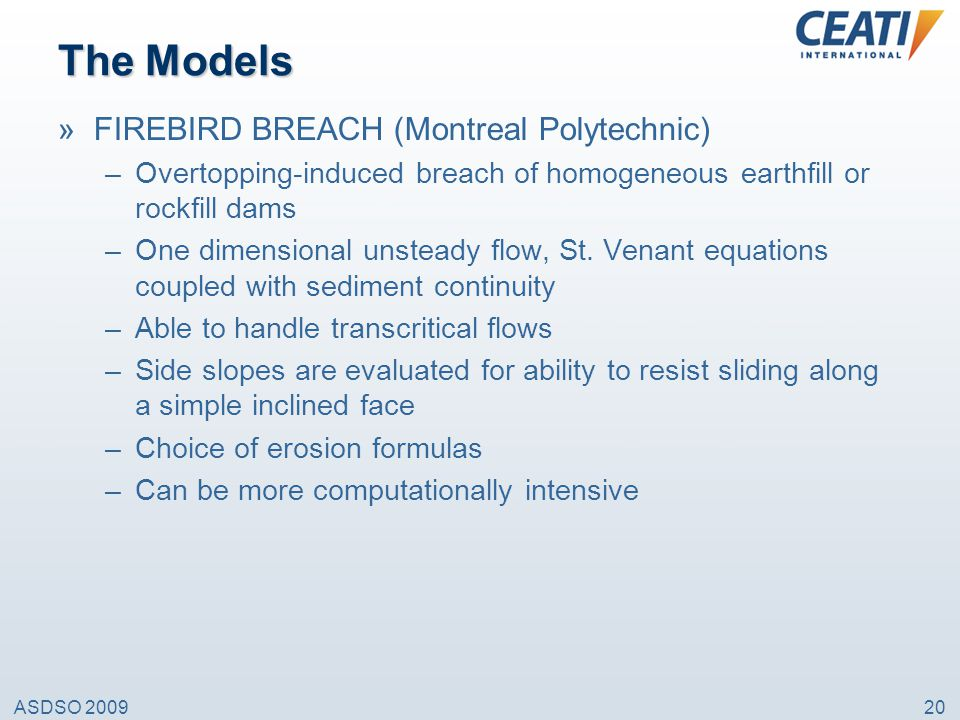 ASDSO 200920 The Models »FIREBIRD BREACH (Montreal Polytechnic) –Overtopping-induced breach of homogeneous earthfill or rockfill dams –One dimensional