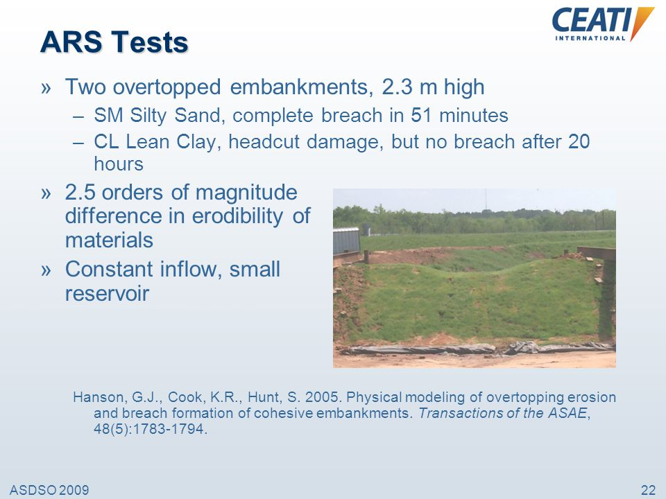 ASDSO 200922 ARS Tests »Two overtopped embankments, 2.3 m high –SM Silty Sand, complete breach in 51 minutes –CL Lean Clay, headcut damage, but no bre