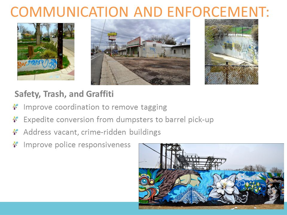 COMMUNICATION AND ENFORCEMENT: Safety, Trash, and Graffiti Improve coordination to remove tagging Expedite conversion from dumpsters to barrel pick-up