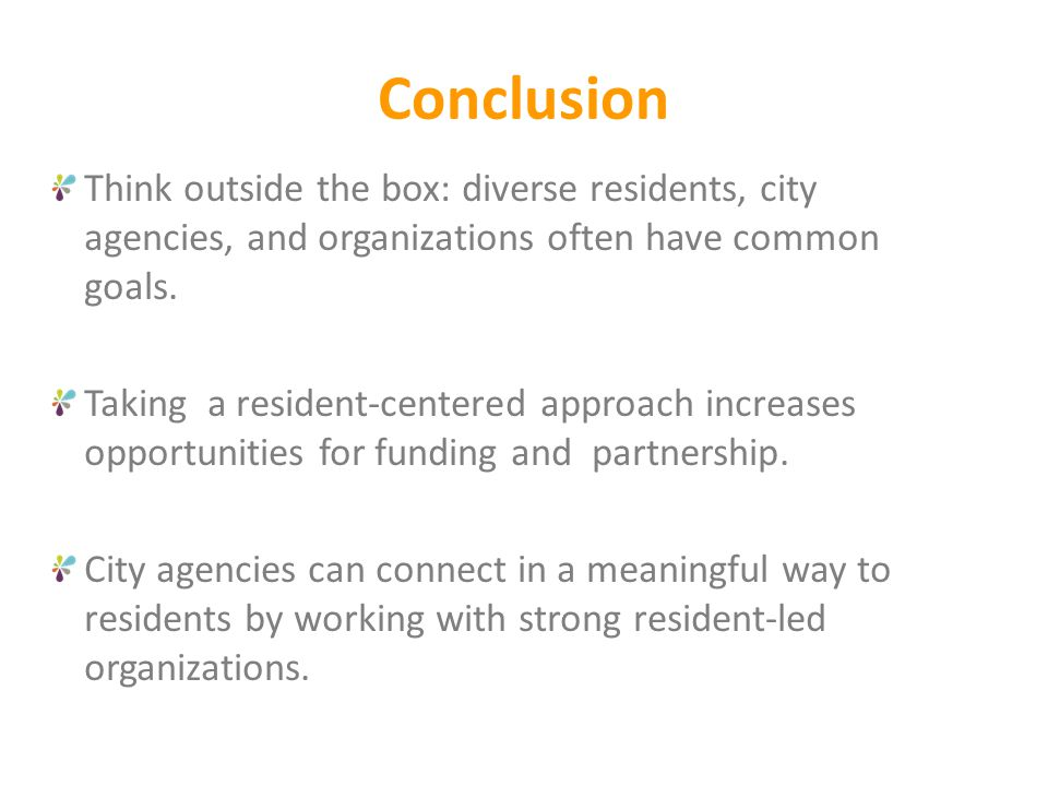 Conclusion Think outside the box: diverse residents, city agencies, and organizations often have common goals. Taking a resident-centered approach inc