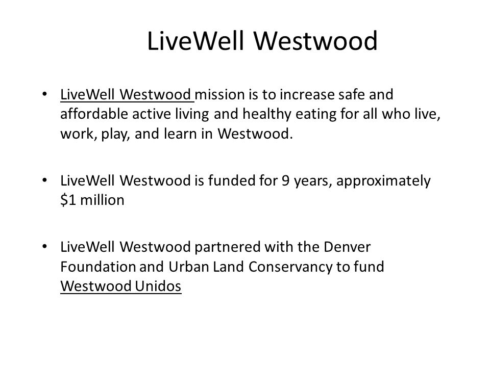 LiveWell Westwood LiveWell Westwood mission is to increase safe and affordable active living and healthy eating for all who live, work, play, and lear