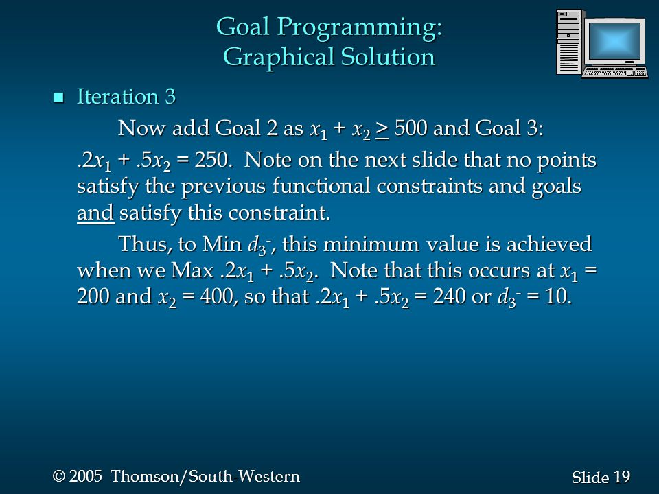19 Slide © 2005 Thomson/South-Western n Iteration 3 Now add Goal 2 as x 1 + x 2 > 500 and Goal 3:.2 x 1 +.5 x 2 = 250.