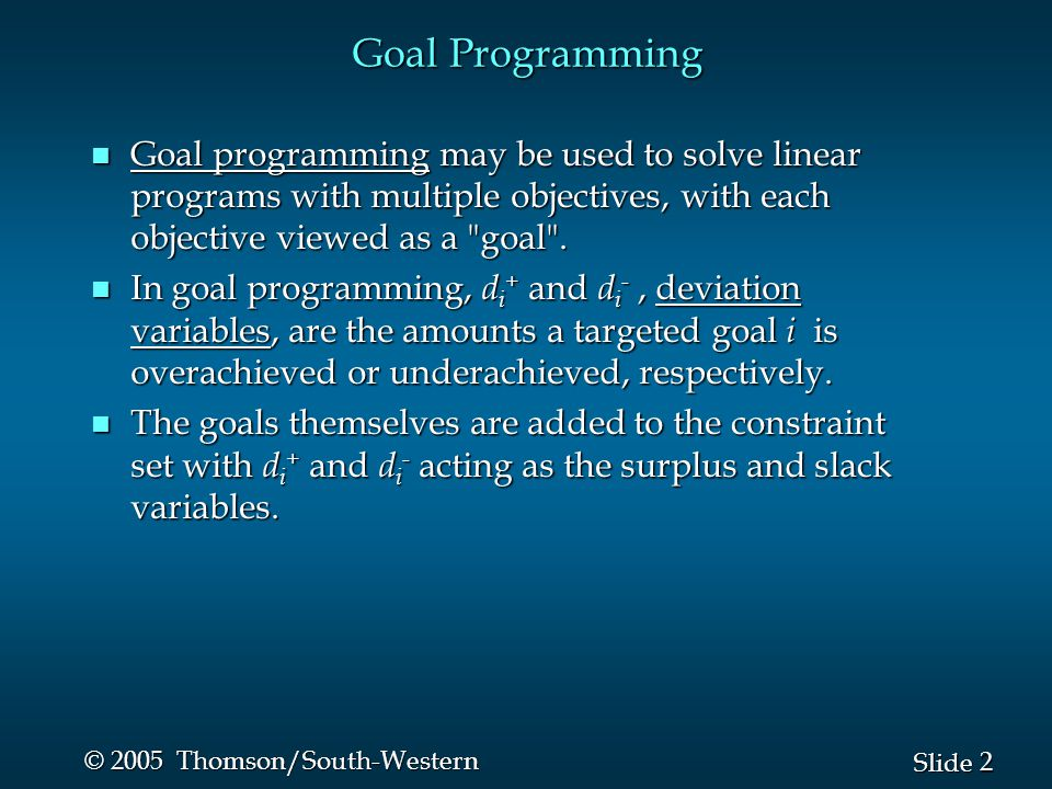 2 2 Slide © 2005 Thomson/South-Western Goal Programming n Goal programming may be used to solve linear programs with multiple objectives, with each objective viewed as a goal .