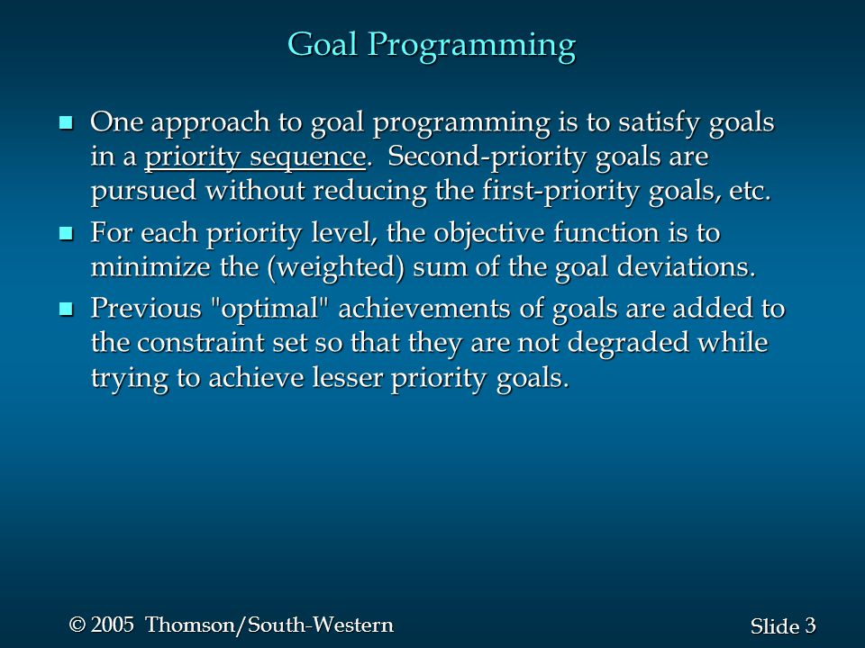 3 3 Slide © 2005 Thomson/South-Western Goal Programming n One approach to goal programming is to satisfy goals in a priority sequence.