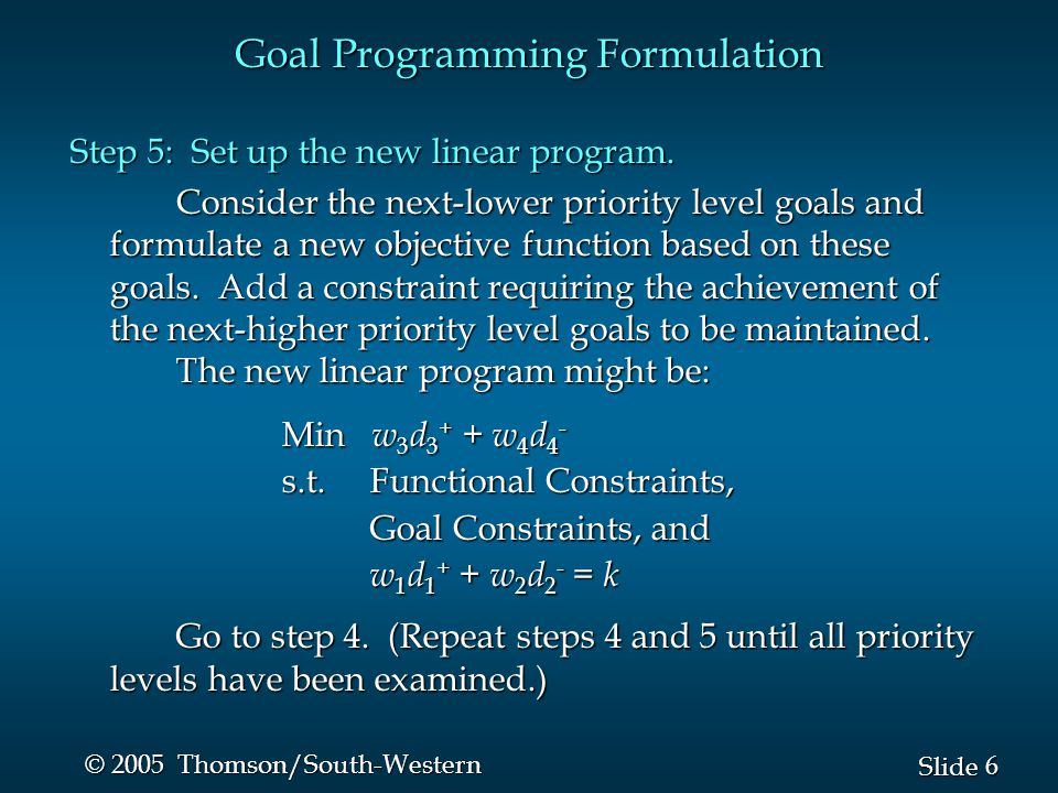 6 6 Slide © 2005 Thomson/South-Western Goal Programming Formulation Step 5: Set up the new linear program.
