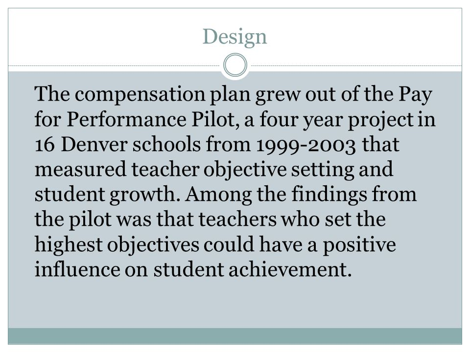 Design The compensation plan grew out of the Pay for Performance Pilot, a four year project in 16 Denver schools from 1999-2003 that measured teacher objective setting and student growth.
