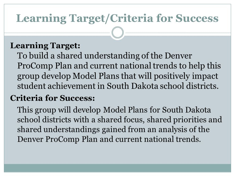 Learning Target/Criteria for Success Learning Target: To build a shared understanding of the Denver ProComp Plan and current national trends to help this group develop Model Plans that will positively impact student achievement in South Dakota school districts.