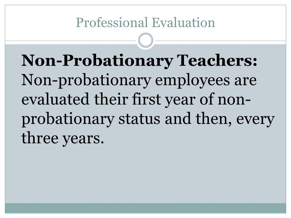Professional Evaluation Non-Probationary Teachers: Non-probationary employees are evaluated their first year of non- probationary status and then, every three years.