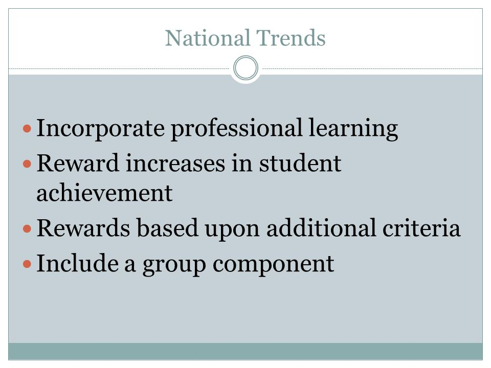 National Trends Incorporate professional learning Reward increases in student achievement Rewards based upon additional criteria Include a group component