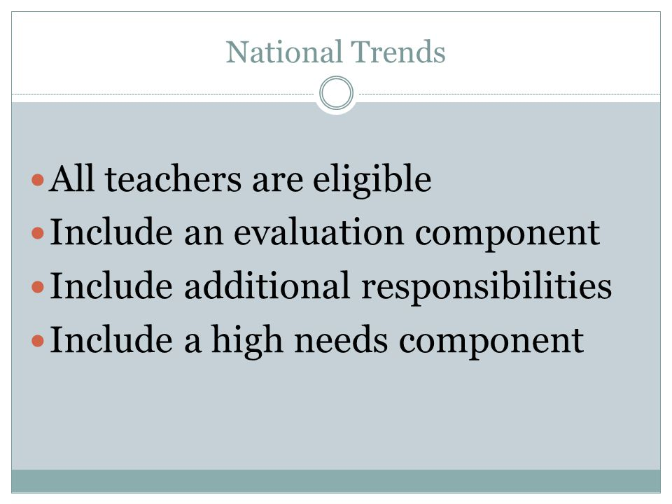 National Trends All teachers are eligible Include an evaluation component Include additional responsibilities Include a high needs component