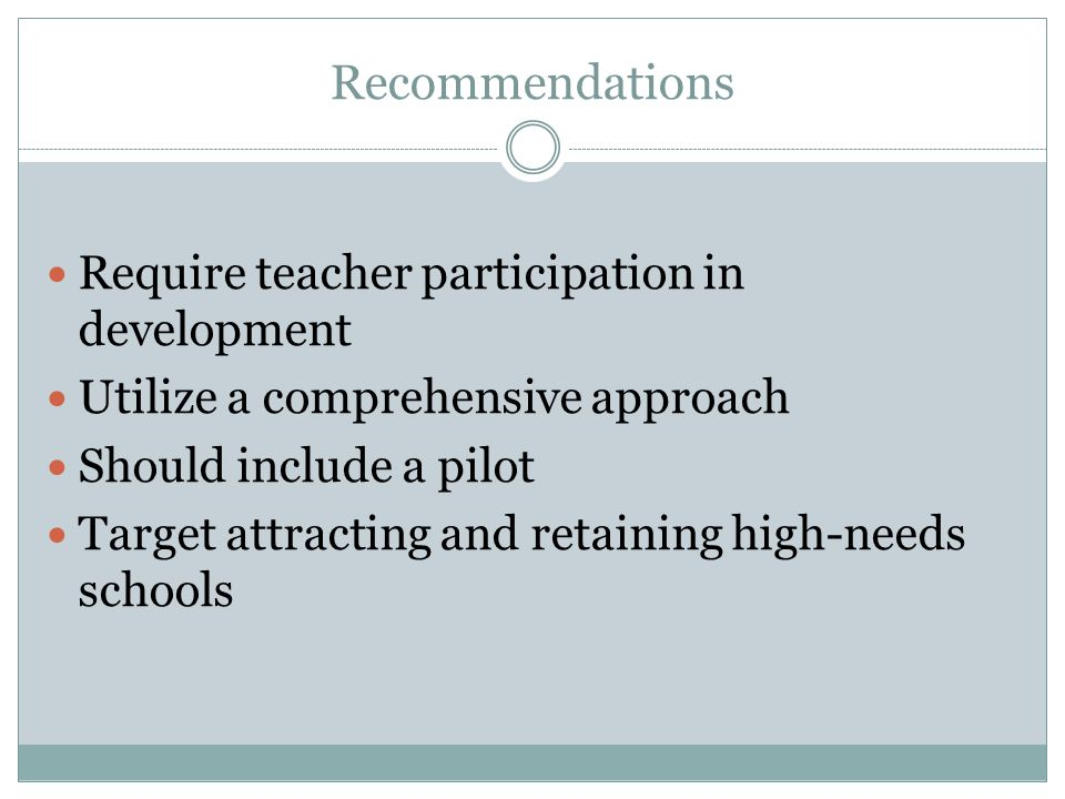 Recommendations Require teacher participation in development Utilize a comprehensive approach Should include a pilot Target attracting and retaining high-needs schools