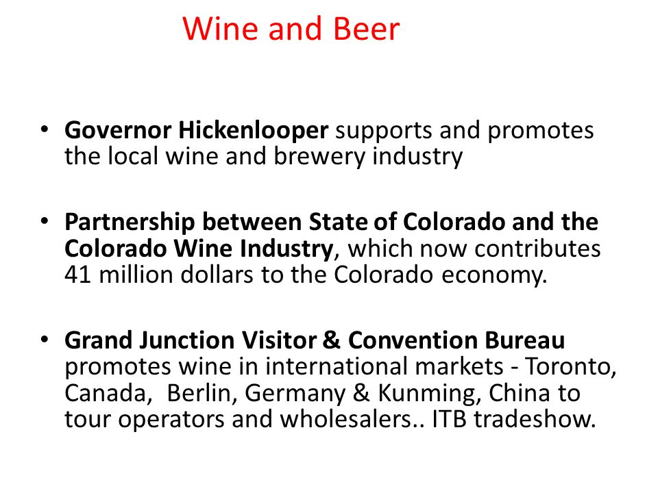Wine and Beer Governor Hickenlooper supports and promotes the local wine and brewery industry Partnership between State of Colorado and the Colorado Wine Industry, which now contributes 41 million dollars to the Colorado economy.