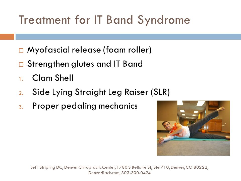 Treatment for IT Band Syndrome Jeff Stripling DC, Denver Chiropractic Center, 1780 S Bellaire St, Ste 710, Denver, CO 80222, DenverBack.com, 303-300-0424  Myofascial release (foam roller)  Strengthen glutes and IT Band 1.
