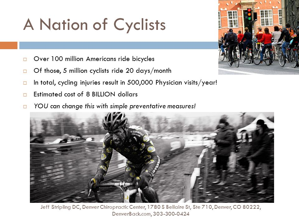 A Nation of Cyclists Jeff Stripling DC, Denver Chiropractic Center, 1780 S Bellaire St, Ste 710, Denver, CO 80222, DenverBack.com, 303-300-0424  Over 100 million Americans ride bicycles  Of those, 5 million cyclists ride 20 days/month  In total, cycling injuries result in 500,000 Physician visits/year.