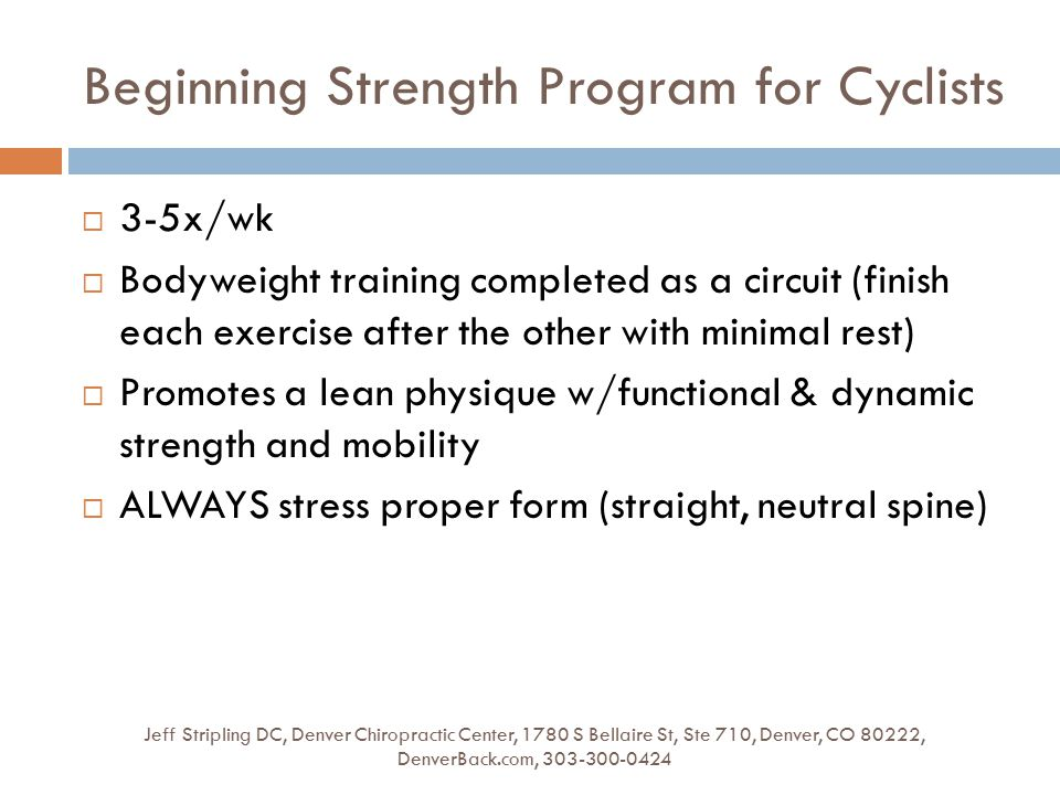 Beginning Strength Program for Cyclists Jeff Stripling DC, Denver Chiropractic Center, 1780 S Bellaire St, Ste 710, Denver, CO 80222, DenverBack.com, 303-300-0424  3-5x/wk  Bodyweight training completed as a circuit (finish each exercise after the other with minimal rest)  Promotes a lean physique w/functional & dynamic strength and mobility  ALWAYS stress proper form (straight, neutral spine)