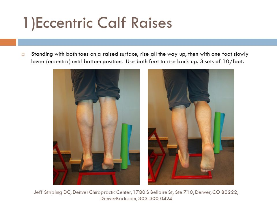 1)Eccentric Calf Raises Jeff Stripling DC, Denver Chiropractic Center, 1780 S Bellaire St, Ste 710, Denver, CO 80222, DenverBack.com, 303-300-0424  Standing with both toes on a raised surface, rise all the way up, then with one foot slowly lower (eccentric) until bottom position.