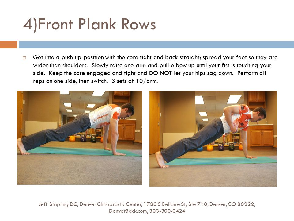 4)Front Plank Rows Jeff Stripling DC, Denver Chiropractic Center, 1780 S Bellaire St, Ste 710, Denver, CO 80222, DenverBack.com, 303-300-0424  Get into a push-up position with the core tight and back straight; spread your feet so they are wider than shoulders.