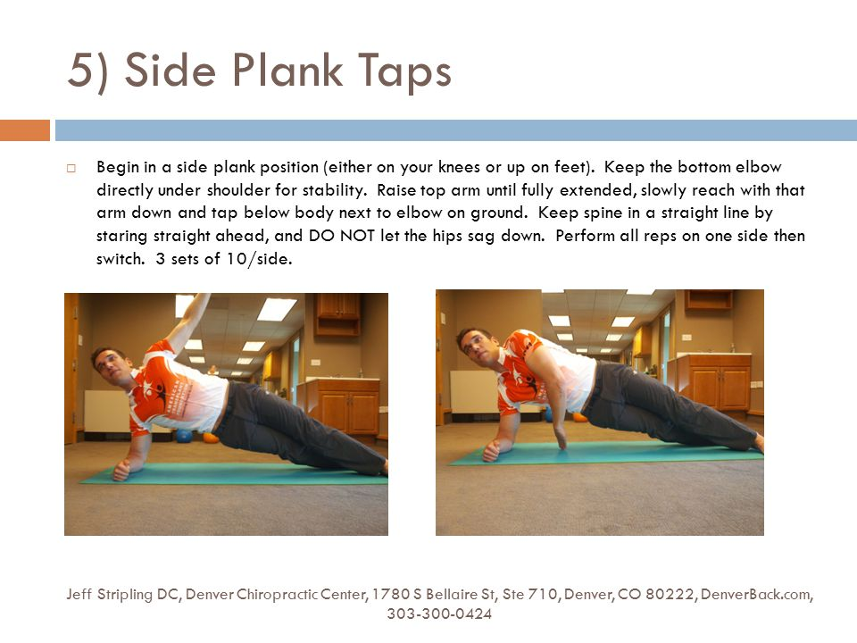 5) Side Plank Taps Jeff Stripling DC, Denver Chiropractic Center, 1780 S Bellaire St, Ste 710, Denver, CO 80222, DenverBack.com, 303-300-0424  Begin in a side plank position (either on your knees or up on feet).