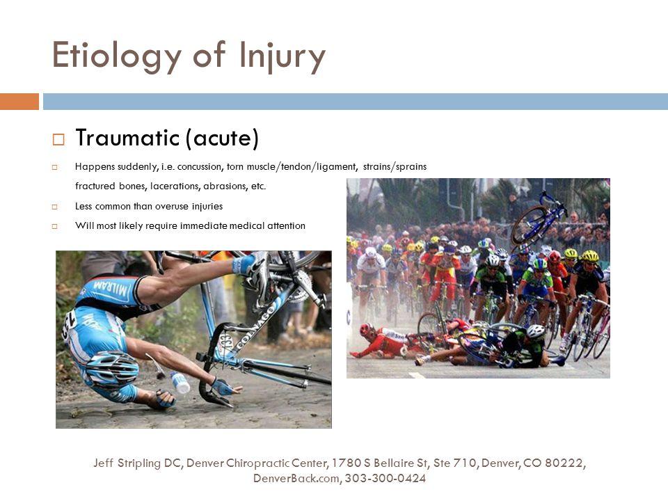 Etiology of Injury Jeff Stripling DC, Denver Chiropractic Center, 1780 S Bellaire St, Ste 710, Denver, CO 80222, DenverBack.com, 303-300-0424  Traumatic (acute)  Happens suddenly, i.e.