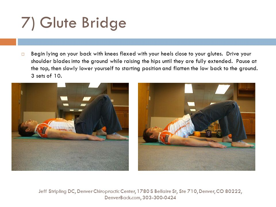 7) Glute Bridge Jeff Stripling DC, Denver Chiropractic Center, 1780 S Bellaire St, Ste 710, Denver, CO 80222, DenverBack.com, 303-300-0424  Begin lying on your back with knees flexed with your heels close to your glutes.