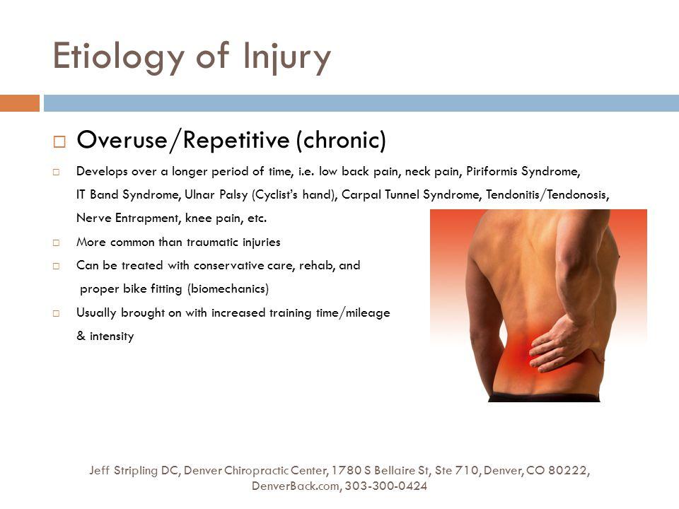 Etiology of Injury Jeff Stripling DC, Denver Chiropractic Center, 1780 S Bellaire St, Ste 710, Denver, CO 80222, DenverBack.com, 303-300-0424  Overuse/Repetitive (chronic)  Develops over a longer period of time, i.e.