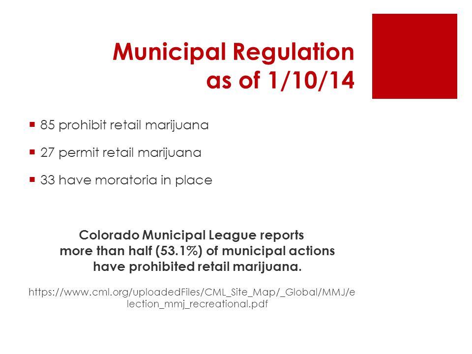 Municipal Regulation as of 1/10/14  85 prohibit retail marijuana  27 permit retail marijuana  33 have moratoria in place Colorado Municipal League reports more than half (53.1%) of municipal actions have prohibited retail marijuana.