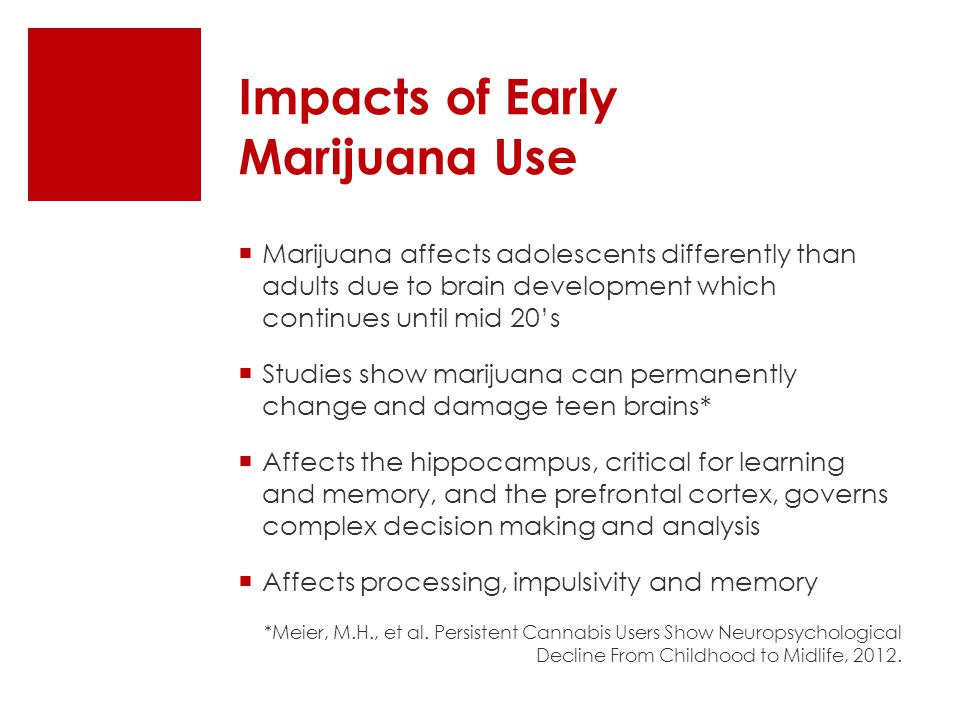 Impacts of Early Marijuana Use  Marijuana affects adolescents differently than adults due to brain development which continues until mid 20's  Studies show marijuana can permanently change and damage teen brains*  Affects the hippocampus, critical for learning and memory, and the prefrontal cortex, governs complex decision making and analysis  Affects processing, impulsivity and memory *Meier, M.H., et al.