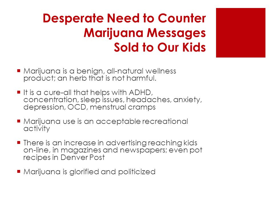 Desperate Need to Counter Marijuana Messages Sold to Our Kids  Marijuana is a benign, all-natural wellness product; an herb that is not harmful.