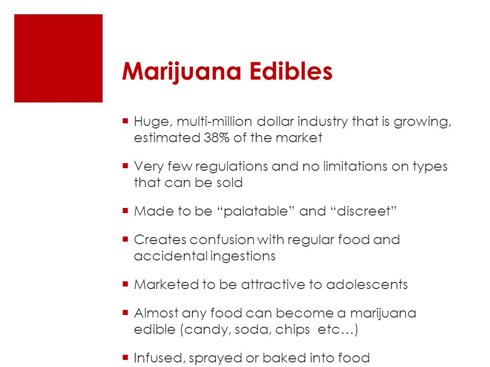 Marijuana Edibles  Huge, multi-million dollar industry that is growing, estimated 38% of the market  Very few regulations and no limitations on types that can be sold  Made to be palatable and discreet  Creates confusion with regular food and accidental ingestions  Marketed to be attractive to adolescents  Almost any food can become a marijuana edible (candy, soda, chips etc…)  Infused, sprayed or baked into food
